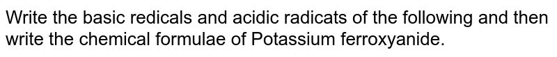 Write the basic redicals and acidic radicats of the following and then write the chemical formulae of Potassium ferroxyanide.