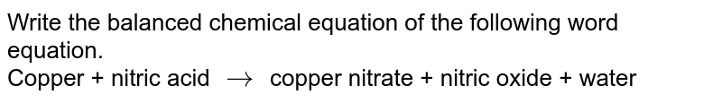 Write the balanced chemical equation of the following word equation. <br> Copper + nitric acid `to` copper nitrate + nitric oxide + water