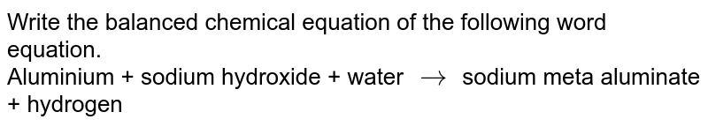 Write the balanced chemical equation of the following word equation. <br> Aluminium + sodium hydroxide + water `to` sodium meta aluminate + hydrogen