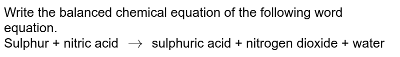 Write the balanced chemical equation of the following word equation. <br> Sulphur + nitric acid `to` sulphuric acid + nitrogen dioxide + water