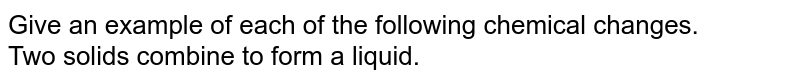 Give an example of each of the following chemical changes.  <br> Two solids combine to form a liquid.