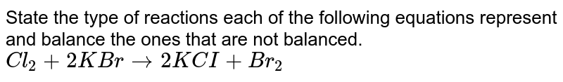 State the type of reactions each of the following equations represent and balance the ones that are not balanced.  <br>  `Cl_2 + 2KBr to 2KCI+ Br_2`
