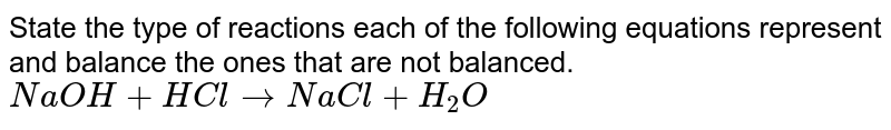 State the type of reactions each of the following equations represent and balance the ones that are not balanced.  <br> `NaOH + HCl to NaCl + H_2 O`
