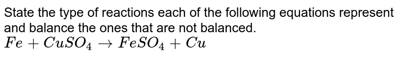State the type of reactions each of the following equations represent and balance the ones that are not balanced.  <br> `Fe + CuSO_4 to FeSO_4 + Cu`