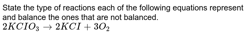 State the type of reactions each of the following equations represent and balance the ones that are not balanced.  <br> `2KCIO_3  to 2KCI + 3O_2`