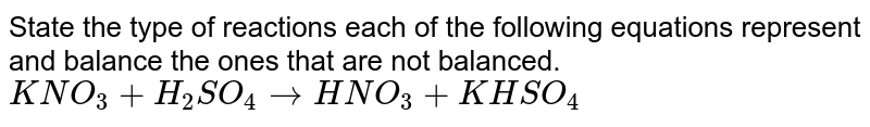 State the type of reactions each of the following equations represent and balance the ones that are not balanced.  <br> `KNO_3 + H_2SO_4  to  HNO_3 + KHSO_4`