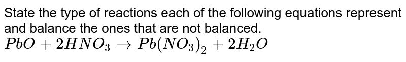 State the type of reactions each of the following equations represent and balance the ones that are not balanced.  <br> `PbO + 2HNO_3  to  Pb(NO_3)_2 + 2H_2 O`