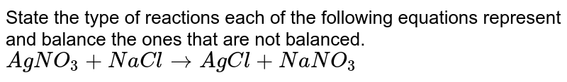 State the type of reactions each of the following equations represent and balance the ones that are not balanced.  <br> `AgNO_3 + NaCl to AgCl + NaNO_3`