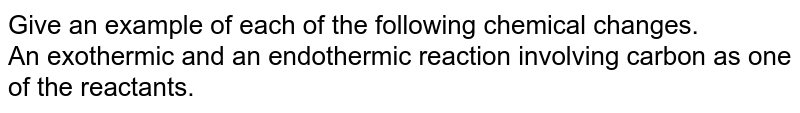 Give an example of each of the following chemical changes. <br> An exothermic and an endothermic reaction involving carbon as one of the reactants.