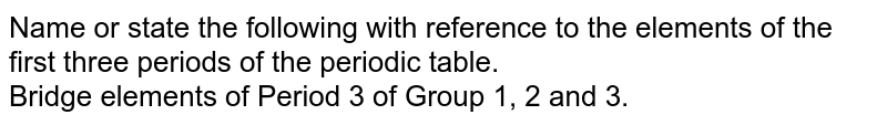 Name or state the following with reference to the elements of the first three periods of the periodic table. <br> Bridge elements of Period 3 of Group 1, 2 and 3.