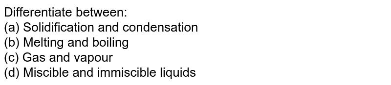 Differentiate between: <br> (a) Solidification and condensation <br> (b) Melting and boiling <br> (c) Gas and vapour <br> (d) Miscible and immiscible liquids