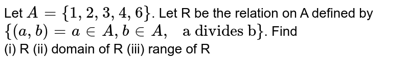 """Let `A={1,2,3,4,6}`. Let R be the relation on A defined by `{(a,b)=ainA,binA,"""" a divides b""""}`. Find <br> (i) R  (ii) domain of R (iii) range of R"""