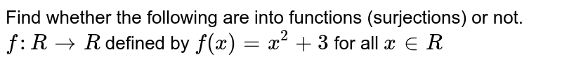 Find whether the following are into functions (surjections) or not. <br> `f:RtoR` defined by `f(x)=x^(2)+3` for all `x inR`