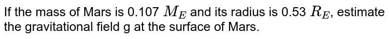If the mass of Mars is 0.107 `M_(E )` and its radius is 0.53 `R_(E )`, estimate the gravitational  field g at the surface of Mars.
