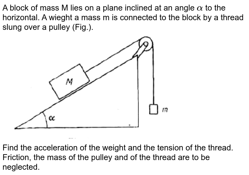 """A block of mass M lies on a plane inclined at an angle `alpha` to the horizontal. A wieght a mass m is connected to the block by a thread slung over a pulley (Fig.). <br> <img src=""""https://doubtnut-static.s.llnwi.net/static/physics_images/ARG_AAP_PIP_PHY_C03_E01_005_Q01.png"""" width=""""80%""""> <br>  Find the acceleration  of the weight and the tension of the thread. Friction, the mass of the pulley and of the thread are to be neglected."""