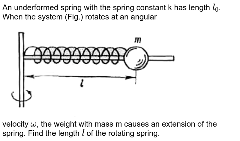 """An underformed spring with the spring constant k has length `l_(0)`. When the system (Fig.) rotates at an angular  <br> <img src=""""https://doubtnut-static.s.llnwi.net/static/physics_images/ARG_AAP_PIP_PHY_C03_E01_009_Q01.png"""" width=""""80%""""> <br> velocity `omega`, the weight with mass m causes an extension of the spring. Find the length `l` of the  rotating spring."""