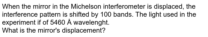 When the mirror  in the Michelson interferometer is displaced, the interference pattern is shifted by 100 bands. The light used in the experiment if of 5460 Å wavelenght. <br> What is the mirror's displacement?