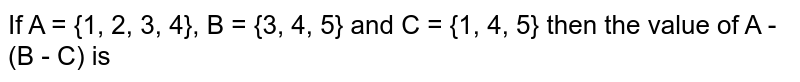 If A = {1, 2, 3, 4}, B = {3, 4, 5} and C = {1, 4, 5} then the value of A - (B - C) is