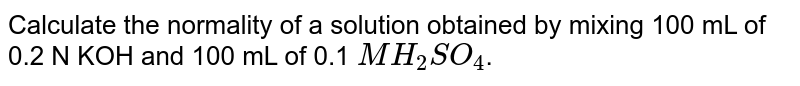 Calculate the normality of a solution obtained by mixing 100 mL of 0.2 N KOH and 100 mL of 0.1 `MH_(2)SO_(4)`.