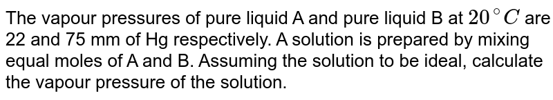 The vapour pressures of pure liquid A and pure liquid B at `20^(@)C`  are 22 and 75 mm of Hg respectively. A solution is prepared by mixing equal moles of A and B. Assuming the solution to be ideal, calculate the vapour pressure of the solution.