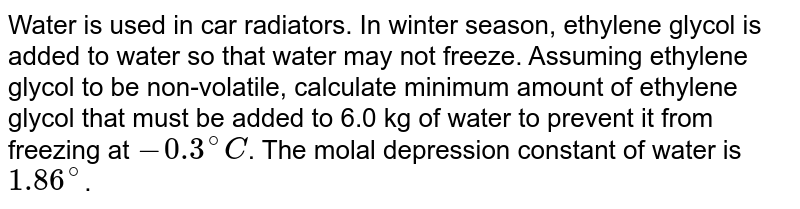 Water is used in car radiators. In winter season, ethylene glycol is added to water so that water may not freeze. Assuming ethylene glycol to be non-volatile, calculate minimum amount of ethylene glycol that must be added to 6.0 kg of water to prevent it from freezing at `-0.3^(@)C`. The molal depression constant of water is `1.86^(@)`.