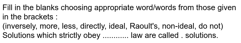 Fill in the blanks choosing appropriate word/words from those given in the brackets :  <br>  (inversely, more, less, directly, ideal, Raoult's, non-ideal, do not)  <br>Solutions which strictly obey ............ law are called . solutions.