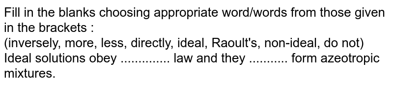 Fill in the blanks choosing appropriate word/words from those given in the brackets :  <br>  (inversely, more, less, directly, ideal, Raoult's, non-ideal, do not)  <br>Ideal solutions obey .............. law and they ........... form azeotropic mixtures.