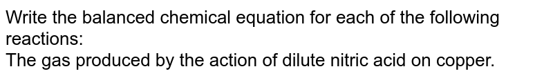 Write the balanced chemical equation for each of the following reactions: <br> The gas produced by the action of dilute nitric acid on copper.