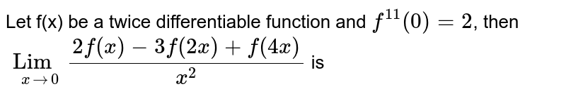 Let f(x) be a twice differentiable function and `f^(11)(0)=2`, then `Lim_(x to 0) (2f(x)-3f(2x)+f(4x))/(x^(2))` is