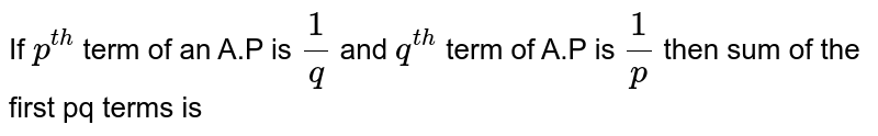 If `p^(th)` term of an A.P is `(1)/(q)` and `q^(th)` term of A.P is `(1)/(p)` then sum of the first pq terms is