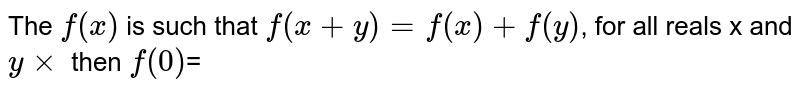 The `f(x)` is such that ` f(x+y) = f(x) + f(y)`, for all  reals x and `y xx` then `f(0)`=