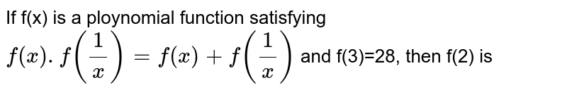 If f(x) is a ploynomial function satisfying `f(x) . f(1/x) = f(x) + f(1/x)` and f(3)=28, then f(2) is