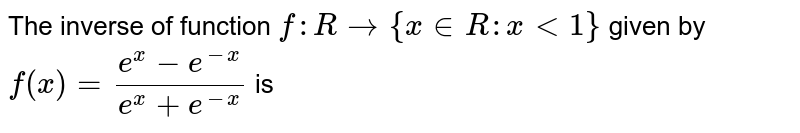 The inverse of function `f:R rarr  { x in R : x lt 1}` given by` f(x) = (e^x-e^-x)/(e^x+e^-x)` is
