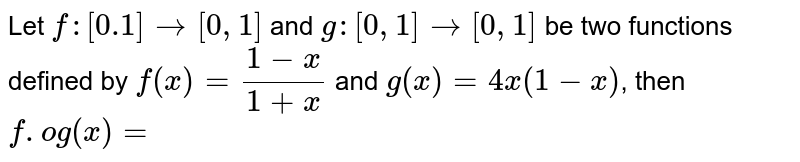 Let `f:[0.1] rarr[0,1]` and `g:[0,1] rarr[0,1]` be two functions defined by `f(x)=(1-x)/(1+x)` and `g(x)=4 x(1-x)`, then `f . o g(x)=`