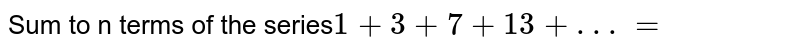 Sum to n terms of the series`1+3+7+13+.. .=`