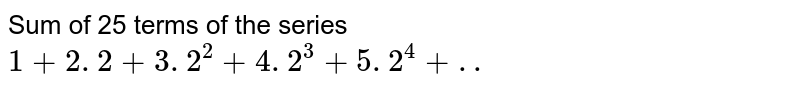 Sum of 25 terms of the series <br> `1+2 . 2+3 . 2^(2)+4 . 2^(3)+5 . 2^(4)+..`