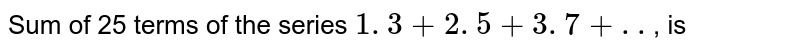 Sum of 25 terms of the series `1 . 3+2 . 5+3 . 7+..`, is
