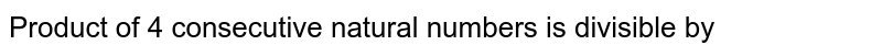 Product of 4 consecutive natural numbers is divisible by
