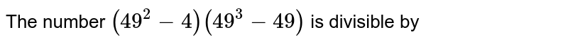 The number `(49^(2)-4)(49^(3)-49)` is divisible by