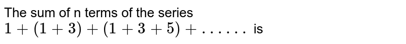 The sum of n terms of the series `1+(1+3)+(1+3+5)+.. .. ..` is