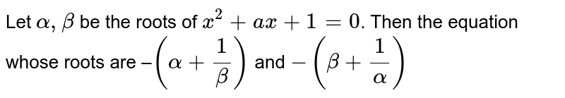 Let `alpha, beta` be the roots of `x^(2)+a x+1=0`. Then the equation whose roots are –`(alpha+(1)/(beta))` and `-(beta+(1)/(alpha))`