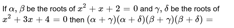 If `alpha,beta` be the roots of `x^(2)+x+2=0` and `gamma, delta` be the roots of `x^(2)+3 x+4=0` then `(alpha+gamma)(alpha+delta)(beta+gamma)(beta+delta)=`
