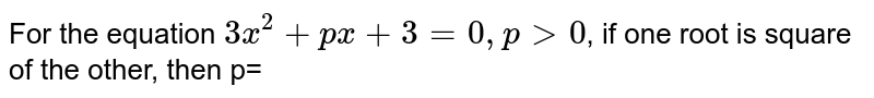 For the equation `3 x^(2)+p x+3=0, p gt 0`, if one root is square of the other, then p=