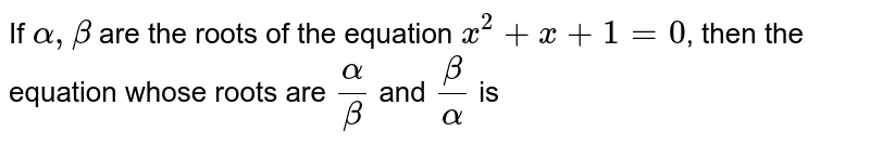 If `alpha, beta` are the roots of the equation `x^(2)+x+1=0`, then the equation whose roots are `(alpha)/(beta)` and `(beta)/(alpha)` is