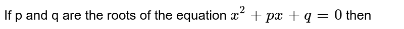 If p and q are the roots of the equation `x^(2)+p x+q=0` then