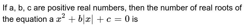 If a, b, c are positive real numbers, then the number of real roots of the equation a `x^(2)+b|x|+c=0` is