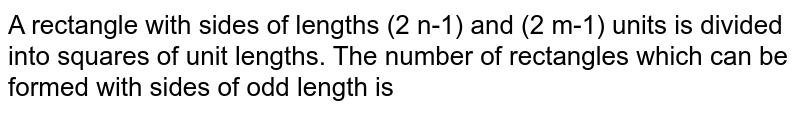 A rectangle with sides of lengths (2 n-1) and (2 m-1) units is divided into squares of unit lengths. The number of rectangles which can be formed with sides of odd length is