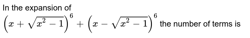 In the expansion of<br>  `(x+sqrt(x^(2)-1))^(6)+(x-sqrt(x^(2)-1))^(6) ` the number of terms is