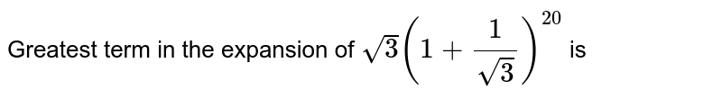 Greatest term in the expansion of `sqrt(3)(1+(1)/(sqrt(3)))^(20)` is