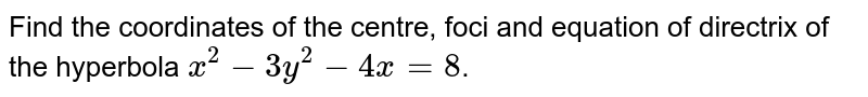 Find the coordinates of the centre, foci and equation of directrix of the hyperbola `x^2-3y^2-4x=8`.